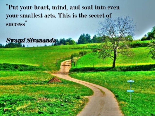 """""""Put your heart, mind, and soul into even your smallest acts. This is the secret of success"""" Swami Sivananda"""