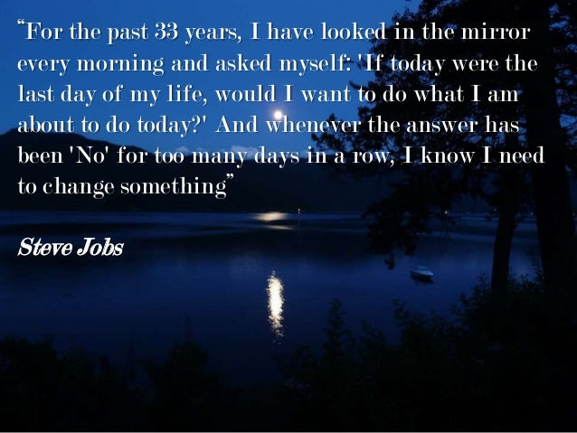 """For the past 33 years, I have looked in the mirror every morning and asked myself: 'If today were the last day of my life..."