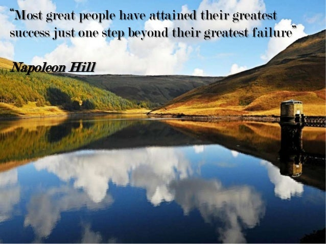 """Most great people have attained their greatest success just one step beyond their greatest failure"" Napoleon Hill"