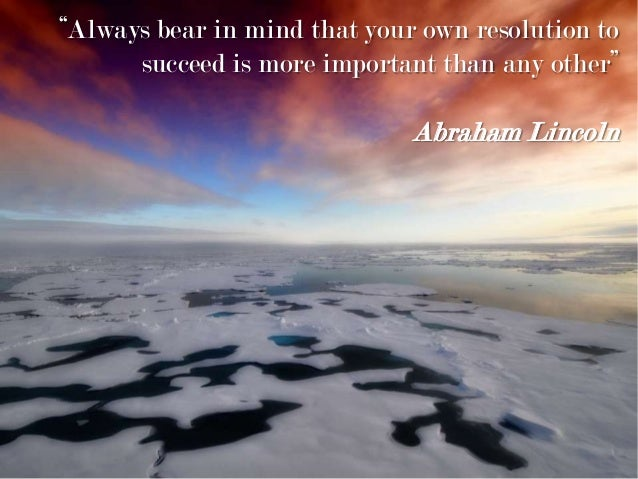 """Always bear in mind that your own resolution to succeed is more important than any other"" Abraham Lincoln"