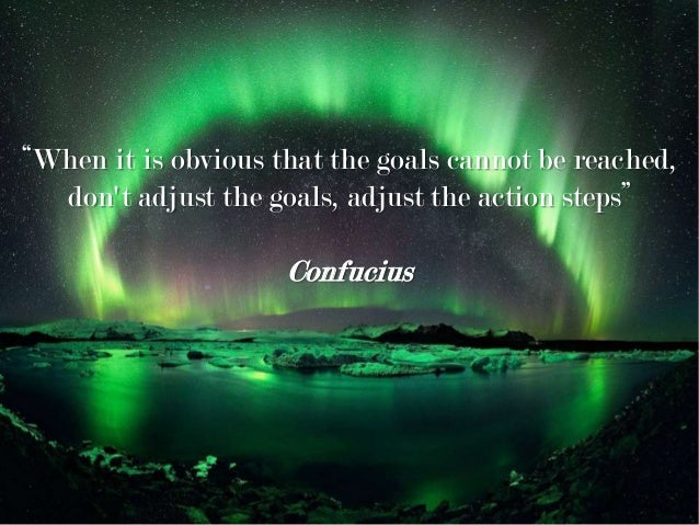 """""""When it is obvious that the goals cannot be reached, don't adjust the goals, adjust the action steps"""" Confucius"""