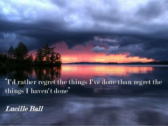 """""""I'd rather regret the things I've done than regret the things I haven't done"""" Lucille Ball"""