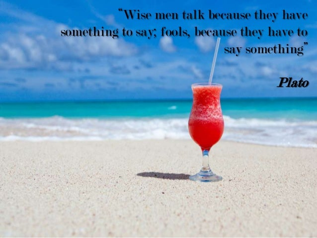 """""""Wise men talk because they have something to say; fools, because they have to say something"""" Plato"""