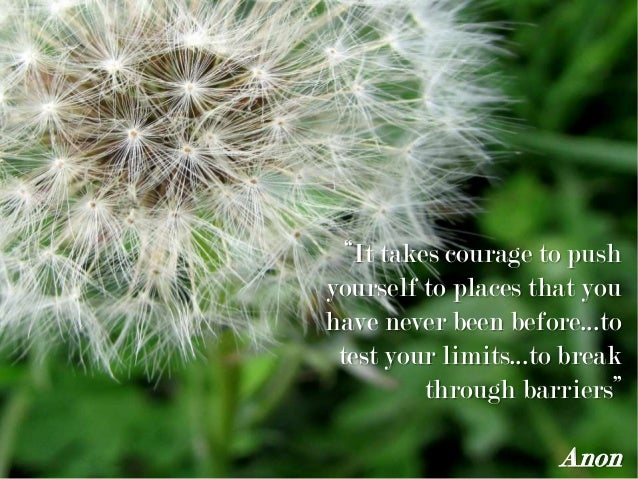 """It takes courage to push yourself to places that you have never been before...to test your limits...to break through barr..."