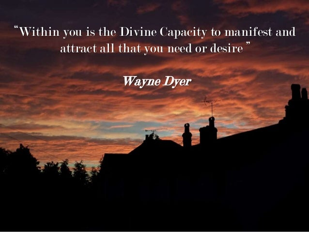"""Within you is the Divine Capacity to manifest and attract all that you need or desire "" Wayne Dyer"