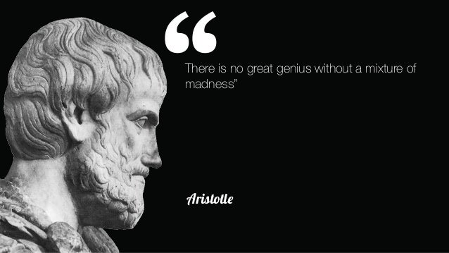 Image result for There is no great great genius without a mixture of madness...  Aristotle