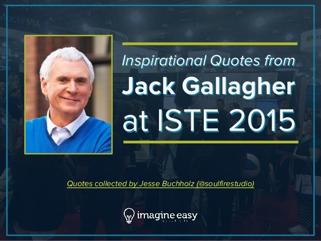 Inspirational Quotes from Jack Gallagher at ISTE 2015 Inspirational Quotes from Jack Gallagher at ISTE 2015 Quotes collect...