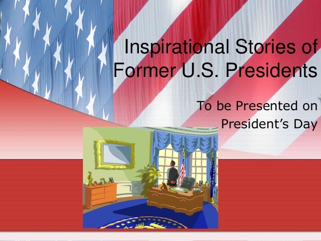 "Inspirational Stories ofFormer U.S. Presidents          To be Presented on              President""s Day"