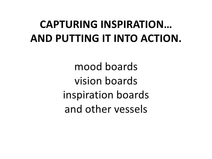 CAPTURING INSPIRATION…AND PUTTING IT INTO ACTION.mood boardsvision boardsinspiration boardsand other vessels<br />