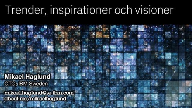 Trender, inspirationer och visioner Mikael Haglund CTO, IBM Sweden mikael.haglund@se.ibm.com about.me/mikaelhaglund