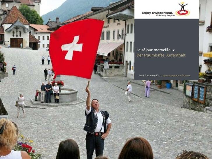 Le séjour merveilleux    Der traumhafte Aufenthalt•    lundi, 7. novembre 2011 / Union fribourgeoise du Tourisme