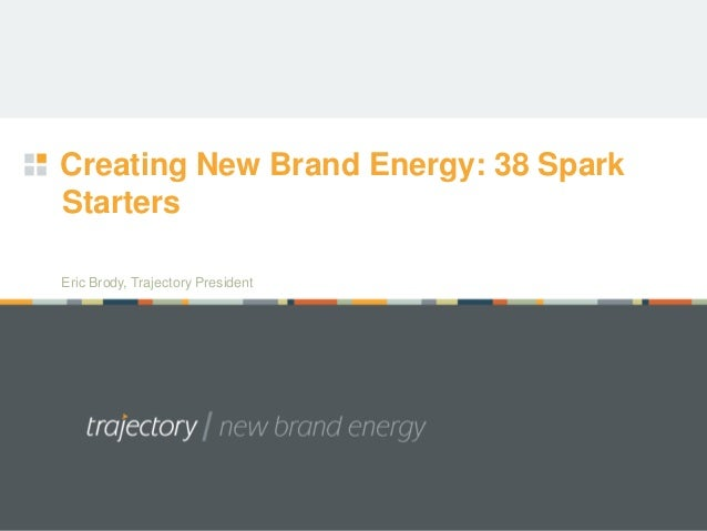 Creating New Brand Energy: 38 SparkStartersEric Brody, Trajectory President