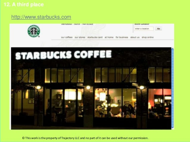 12. A third place   http://www.starbucks.com       © This work is the property of Trajectory LLC and no part of it can be ...