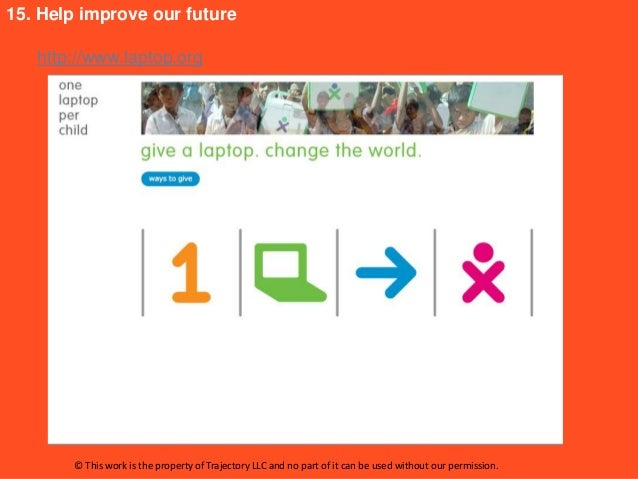 15. Help improve our future   http://www.laptop.org       © This work is the property of Trajectory LLC and no part of it ...