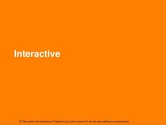 Interactive © This work is the property of Trajectory LLC and no part of it can be used without our permission.
