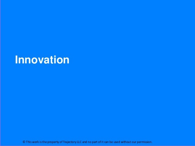 Innovation © This work is the property of Trajectory LLC and no part of it can be used without our permission.