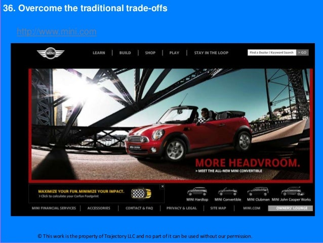 36. Overcome the traditional trade-offs   http://www.mini.com        © This work is the property of Trajectory LLC and no ...