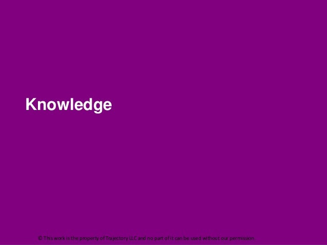 Knowledge © This work is the property of Trajectory LLC and no part of it can be used without our permission.