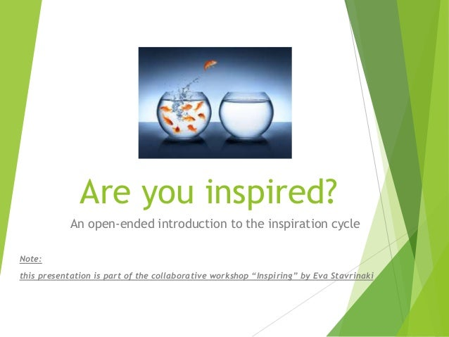 Are you inspired? An open-ended introduction to the inspiration cycle Note: this presentation is part of the collaborative...
