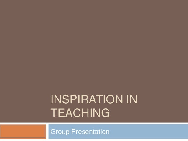 INSPIRATION IN TEACHING Group Presentation
