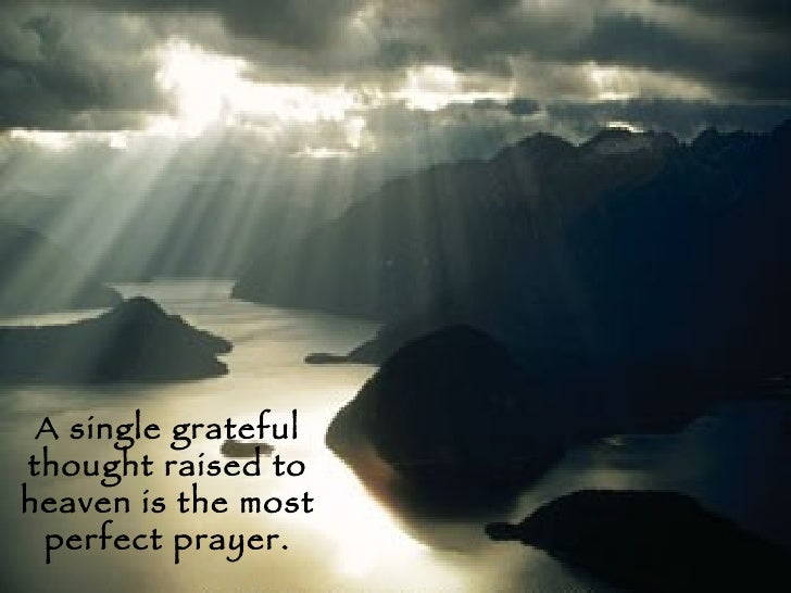 A single grateful thought raised to heaven is the most perfect prayer.