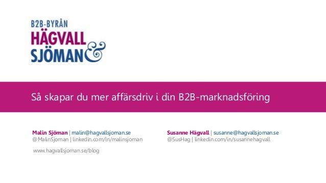 Så skapar du mer affärsdriv i din B2B-marknadsföring Malin Sjöman | malin@hagvallsjoman.se @MalinSjoman | linkedin.com/in/...