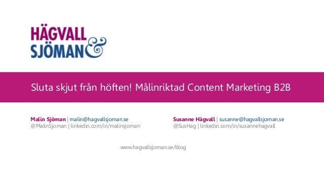 Sluta skjut från höften! Målinriktad Content Marketing B2B Malin Sjöman | malin@hagvallsjoman.se @MalinSjoman | linkedin.c...