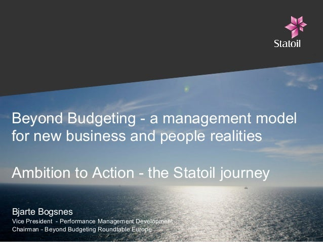 Beyond Budgeting - a management model for new business and people realities Ambition to Action - the Statoil journey Bjart...