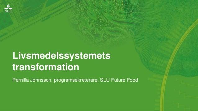 Livsmedelssystemets transformation Pernilla Johnsson, programsekreterare, SLU Future Food