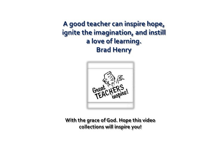 A good teacher can inspire hope,ignite the imagination, and instill        a love of learning.            Brad Henry With ...