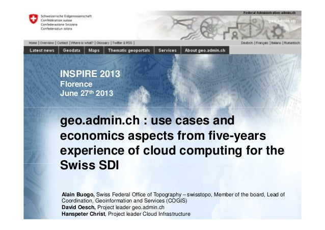 INSPIRE 2013 Florence June 27th 2013 geo.admin.ch : use cases and economics aspects from five-years experience of cloud co...