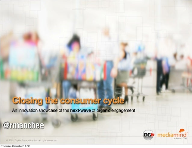 Closing the consumer cycle         An innovation showcase of the next-wave of organic engagement@rmanchee    © 2012 Digita...
