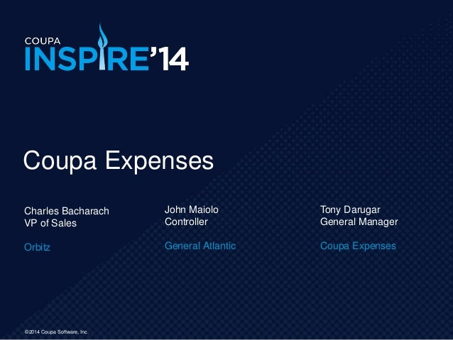 ©2014 Coupa Software, Inc. Coupa Expenses Charles Bacharach VP of Sales Orbitz John Maiolo Controller General Atlantic Ton...