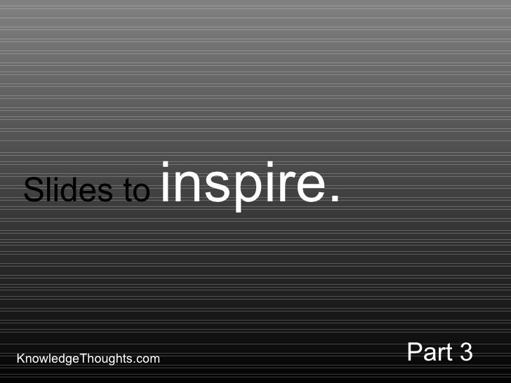 KnowledgeThoughts.com Slides to  inspire. Part 3