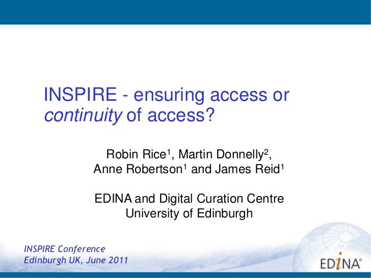 INSPIRE - ensuring access or continuity of access?<br /><br />Robin Rice1, Martin Donnelly2, <br />Anne Robertson1 and Ja...
