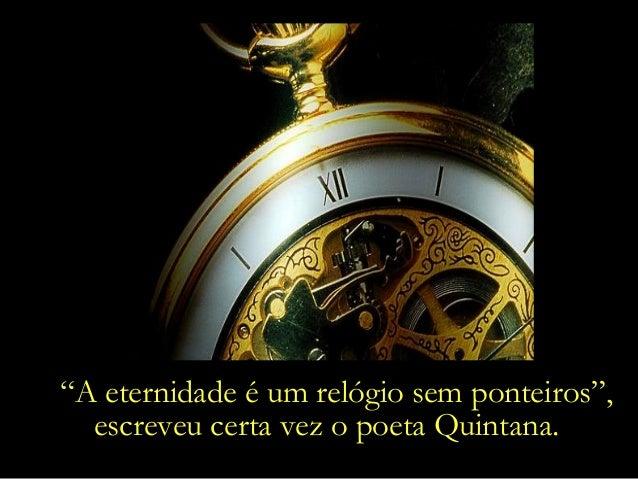 """""""A eternidade é um relógio sem ponteiros"""", escreveu certa vez o poeta Quintana."""