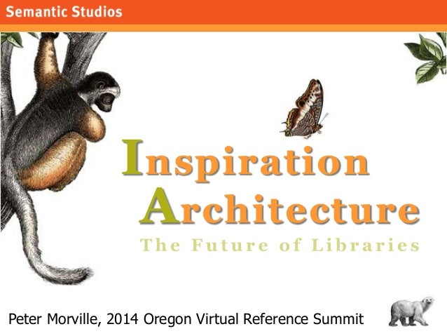 1 Inspiration Peter Morville, 2014 Oregon Virtual Reference Summit Architecture