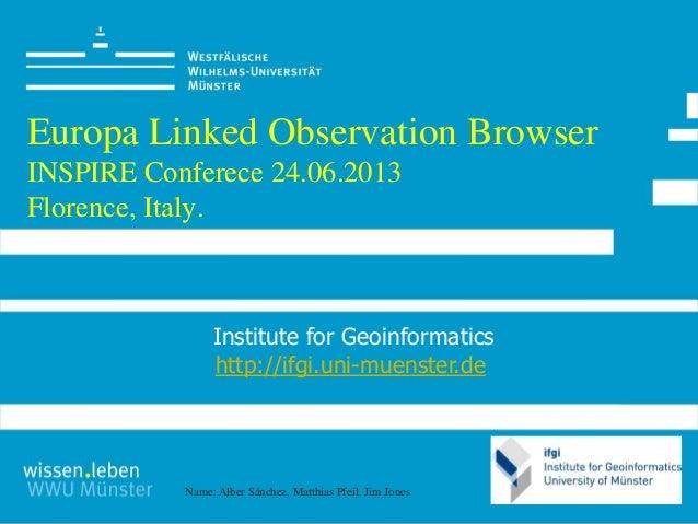 Name: Alber Sánchez, Matthias Pfeil, Jim JonesEuropa Linked Observation BrowserINSPIRE Conferece 24.06.2013Florence, Italy...