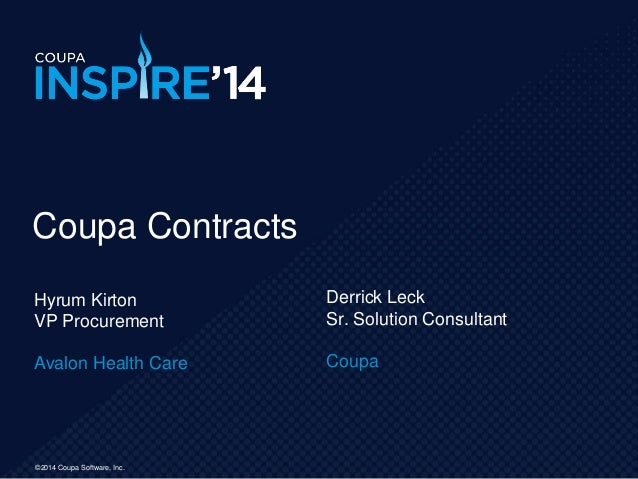 ©2014 Coupa Software, Inc. Hyrum Kirton VP Procurement Avalon Health Care Coupa Contracts Derrick Leck Sr. Solution Consul...