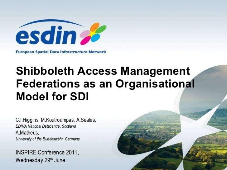 Shibboleth Access Management Federations as an Organisational Model for SDI C.I.Higgins, M.Koutroumpas, A.Seales,  EDINA N...