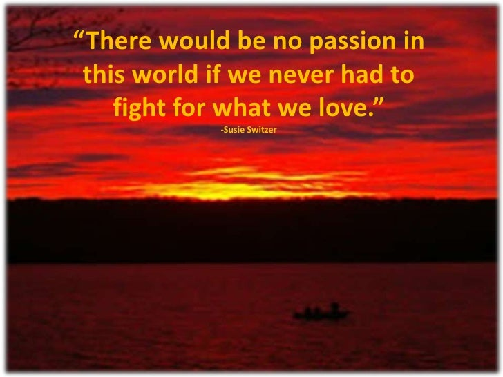 """""""There would be no passion in this world if we never had to    fight for what we love.""""            -Susie Switzer"""