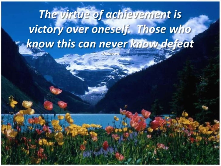 The virtue of achievement isvictory over oneself. Those whoknow this can never know defeat             -Unknown