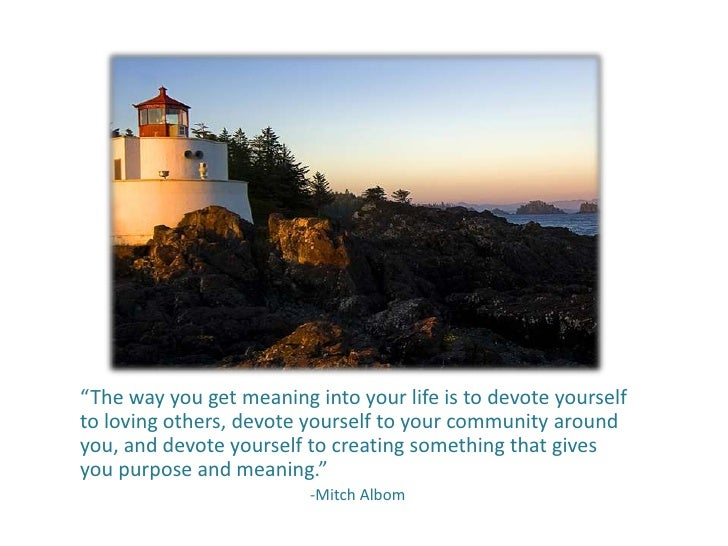 """""""The way you get meaning into your life is to devote yourselfto loving others, devote yourself to your community aroundyou..."""