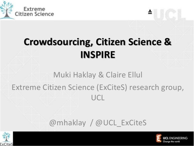 Crowdsourcing, Citizen Science & INSPIRE Muki Haklay & Claire Ellul Extreme Citizen Science (ExCiteS) research group, UCL ...