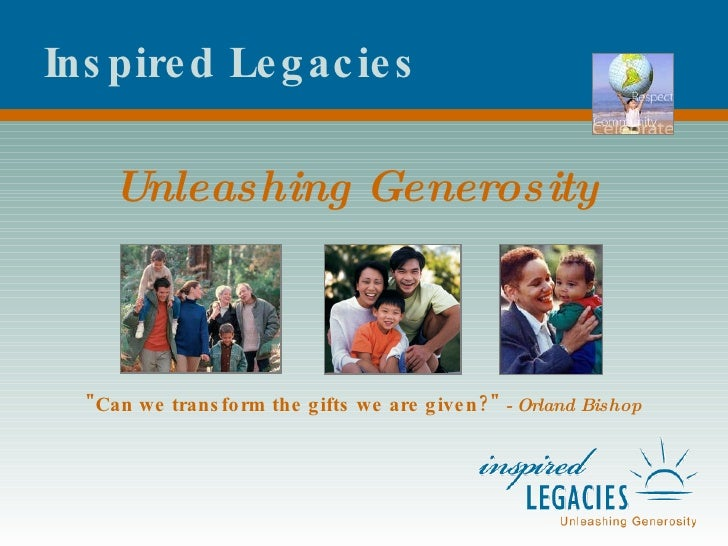 "Inspired Legacies Unleashing Generosity ""Can we transform the gifts we are given?""   - Orland Bishop"