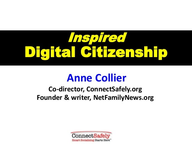 Inspired Digital Citizenship Anne Collier Co-director, ConnectSafely.org Founder & writer, NetFamilyNews.org
