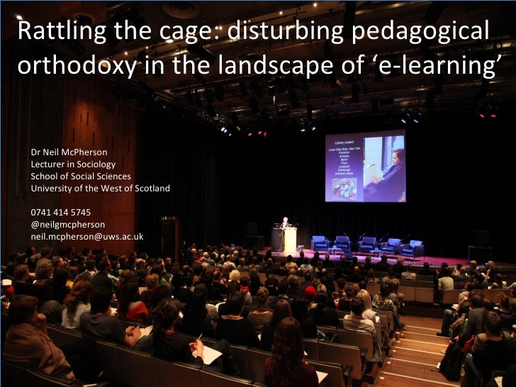 Rattling the cage: disturbing pedagogicalorthodoxy in the landscape of 'e-learning' Dr Neil McPherson Lecturer in Sociolog...