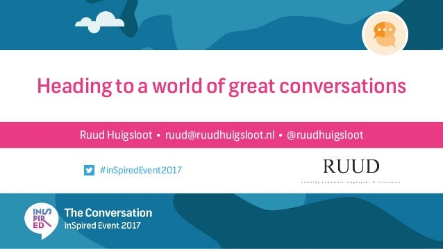 Ruud Huigsloot • ruud@ruudhuigsloot.nl • @ruudhuigsloot Heading to a world of great conversations #inSpiredEvent2017