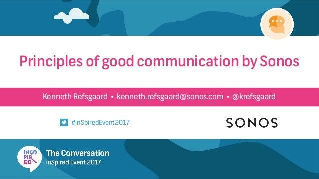 Kenneth Refsgaard • kenneth.refsgaard@sonos.com • @krefsgaard Principles of good communication by Sonos #inSpiredEvent2017