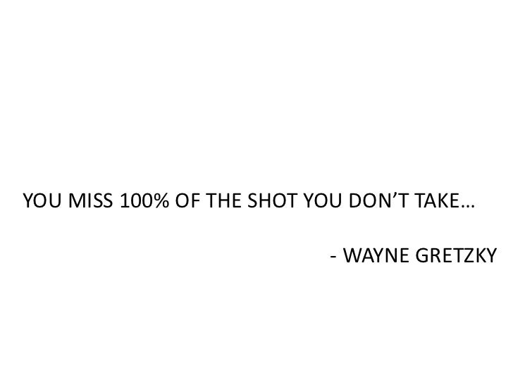 YOU MISS 100% OF THE SHOT YOU DON'T TAKE…<br />- WAYNE GRETZKY<br />